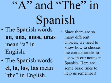 """A"" and ""The"" in Spanish The Spanish words un, una, unos, unas mean ""a"" in English. The Spanish words el, la, los, las mean ""the"" in English. Since there."