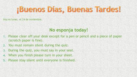 Hoy es lunes, el 24 de noviembre. No esponja today! 1. Please clear off your desk except for a pen or pencil and a piece of paper (scratch paper is fine).