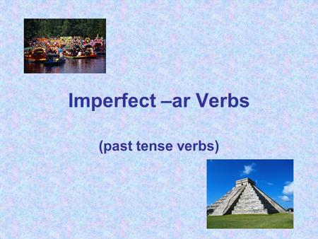 Imperfect –ar Verbs (past tense verbs). Like the preterite, imperfect verbs are past tense verbs. However, they have a different set of endings than the.
