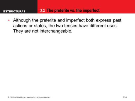 2.3 The preterite vs. the imperfect © 2015 by Vista Higher Learning, Inc. All rights reserved.2.3-1 Although the preterite and imperfect both express past.