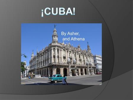 By Asher, and Athena ¡Les presentamos Cuba! La capital de Cuba es Havana Havana is the capital of Cuba Havana is the biggest Cuban city Its located.