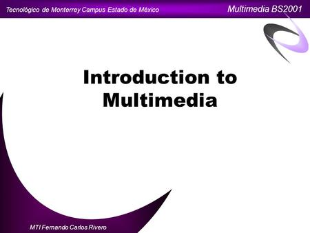 Tecnológico de Monterrey Campus Estado de México Multimedia BS2001 MTI Fernando Carlos Rivero Introduction to Multimedia.