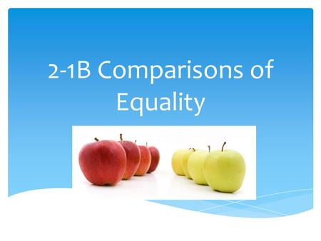 2-1B Comparisons of Equality.  Saying that two things are equal in some way. Comparisons of equality mean…