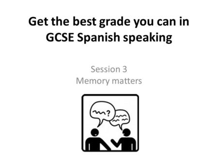 Get the best grade you can in GCSE Spanish speaking Session 3 Memory matters.