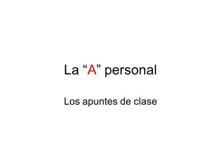 "La ""A"" personal Los apuntes de clase. significado The ""A"" in the personal A has NO translation into English. 1.It is ALWAYS required when the action of."