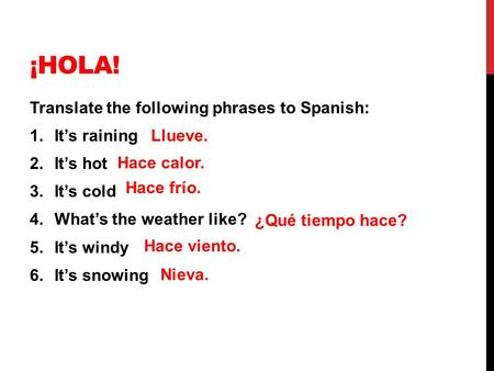 ¡HOLA! Translate the following phrases to Spanish: 1.It's raining 2.It's hot 3.It's cold 4.What's the weather like? 5.It's windy 6.It's snowing Llueve.