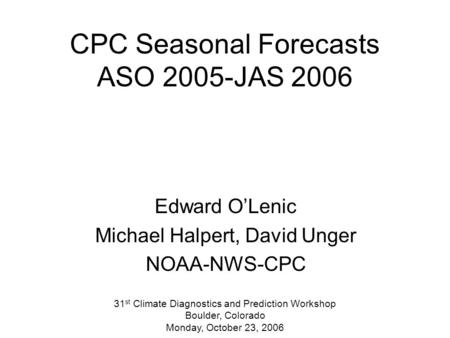 CPC Seasonal Forecasts ASO 2005-JAS 2006 Edward O'Lenic Michael Halpert, David Unger NOAA-NWS-CPC 31 st Climate Diagnostics and Prediction Workshop Boulder,