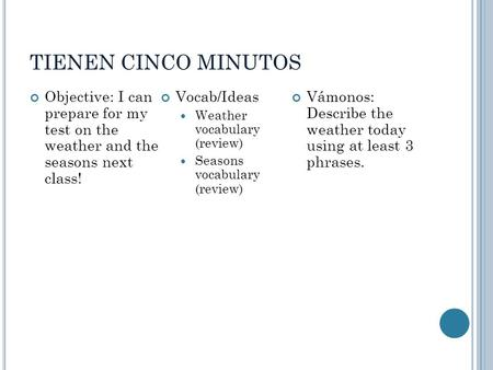 TIENEN CINCO MINUTOS Objective: I can prepare for my test on the weather and the seasons next class! Vocab/Ideas Weather vocabulary (review) Seasons vocabulary.