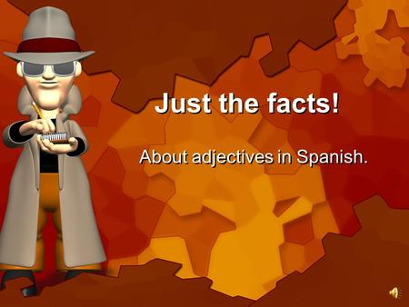 Just the facts! About adjectives in Spanish. OK, so what's the scoop on adjectives.