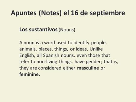 Apuntes (Notes) el 16 de septiembre Los sustantivos (Nouns) A noun is a word used to identify people, animals, places, things, or ideas. Unlike English,