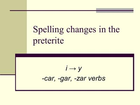 Spelling changes in the preterite i → y -car, -gar, -zar verbs.
