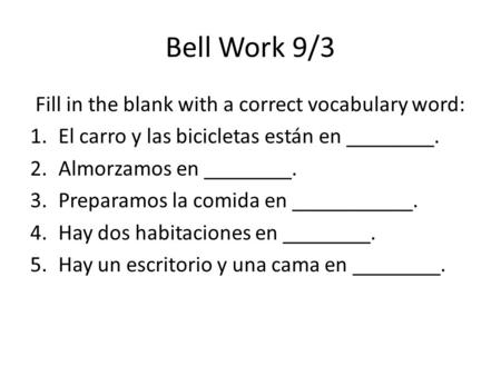 Bell Work 9/3 Fill in the blank with a correct vocabulary word: 1.El carro y las bicicletas están en ________. 2.Almorzamos en ________. 3.Preparamos la.