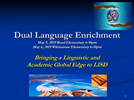 Dual Language Enrichment May 5, 2015 Reed Elementary 6:30pm May 6, 2015 Whitestone Elementary 6:30pm Bringing a Linguistic and Academic Global Edge to.