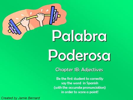 Palabra Poderosa Be the first student to correctly say the word in Spanish (with the accurate pronunciation) in order to score a point! Chapter 1B: Adjectives.