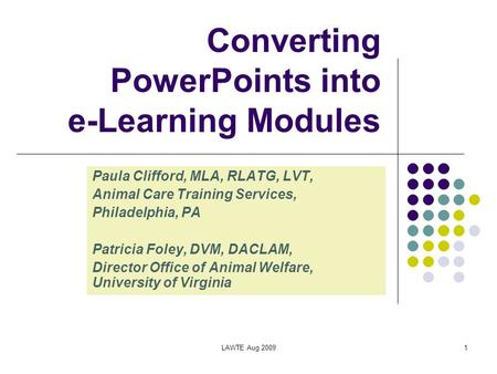 LAWTE Aug 20091 Converting PowerPoints into e-Learning Modules Paula Clifford, MLA, RLATG, LVT, Animal Care Training Services, Philadelphia, PA Patricia.