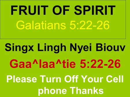 FRUIT OF SPIRIT Galatians 5:22-26 Singx Lingh Nyei Biouv Gaa^laa^tie 5:22-26 Please Turn Off Your Cell phone Thanks.