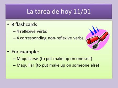 La tarea de hoy 11/01 8 flashcards – 4 reflexive verbs – 4 corresponding non-reflexive verbs For example: – Maquillarse (to put make up on one self) –