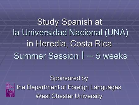 Study Spanish at la Universidad Nacional (UNA) in Heredia, Costa Rica Summer Session I – 5 weeks Sponsored by the Department of Foreign Languages West.