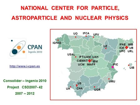 NATIONAL CENTER FOR PARTICLE, ASTROPARTICLE AND NUCLEAR PHYSICS IFIC UPC UZ UPV UGR UMU US CNA UH UIB USAL IGFAE UO IFCA ICE URL IFAE UB IMB IMAFF IEM.