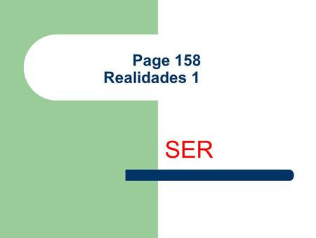 "Page 158 Realidades 1 SER The Verb SER Ser is an IRREGULAR verb. It means ""to be"" in English."
