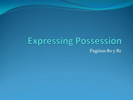 "Paginas 80 y 82. What does it look like? Expressing possession means you are saying what belongs to a person In Spanish you will use the preposition ""de"","