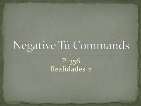 P. 356 Realidades 2 To form negative tú commands with regular verbs, we drop the o of the present-tense yo form and add the following endings: