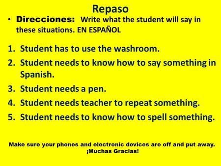 Repaso Direcciones: Write what the student will say in these situations. EN ESPAÑOL 1.Student has to use the washroom. 2.Student needs to know how to say.