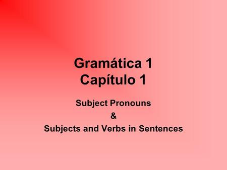 Gramática 1 Capítulo 1 Subject Pronouns & Subjects and Verbs in Sentences.