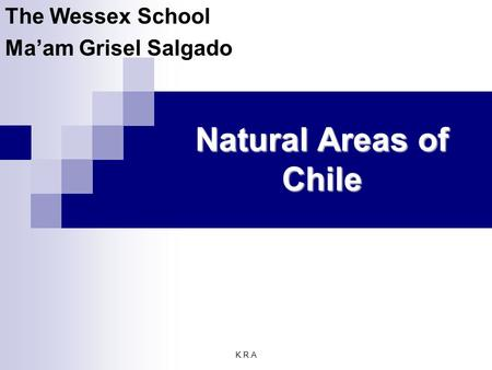 K.R.A Natural Areas of Chile The Wessex School Ma'am Grisel Salgado.