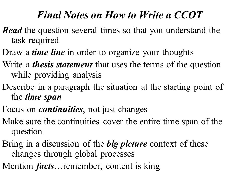 Final Notes on How to Write a CCOT Dont… Discuss events that are not related to the question Include long sections of material outside the time span of the question Focus only on changes and not continuities Include continuities that apply only to one part of the time span