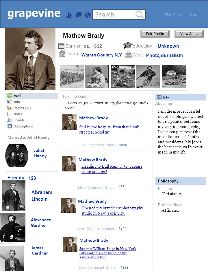 Search HomeFind Friends Edit ProfileView As … grapevine Friends From Born onEducation Work About me Philosophy Religion Political Views Favorite Quote Like Comment Share Juliet Handy Married to Juliet Handy 123 Abraham Lincoln Alexander Gardner ca.