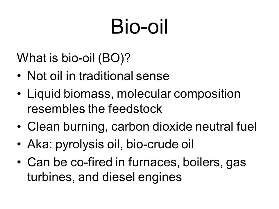 Bio-oil Green substitute to conventional fossil fuels in power generation for now.