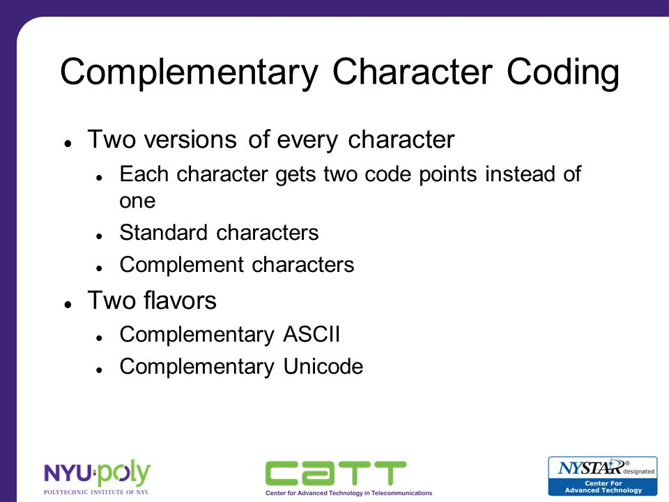 Complementary Character Coding: Comparison Functions Value Comparison A standard character is equal to its complement Convert to standard character, and then compare all the bits Full Comparison Standard and complement versions of same character are not equal Compare all the bits