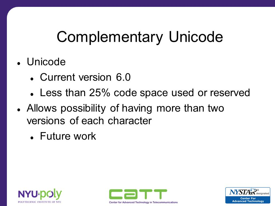 Dynamic Tainting with Complementary Character Coding Encode untrusted user inputs with complement characters –Explicitly converted by the server on entry Encode trusted developer code with standard characters Value comparison during execution –Functionality remains the same –Automatic taint propagation by execution –Taint propagation over database and HTTP Each complement aware component has complete picture of taint status during parsing