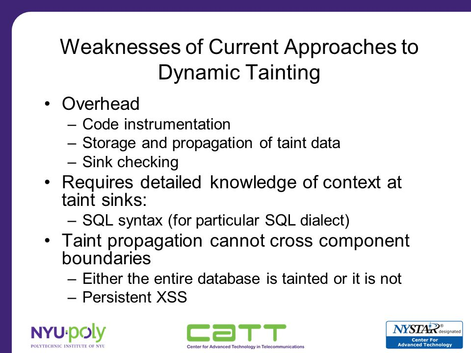 Our Approach: Complementary Character Coding Main idea –Turn dynamic tainting into a character coding Free taint storage Free taint propagation through execution Taint propagation across components –Between application and database –Between client and server over HTTP Complement Aware Components –Safe execution of unsanitized code against injection attacks –Backwards compatibility through HTTP content negotiation