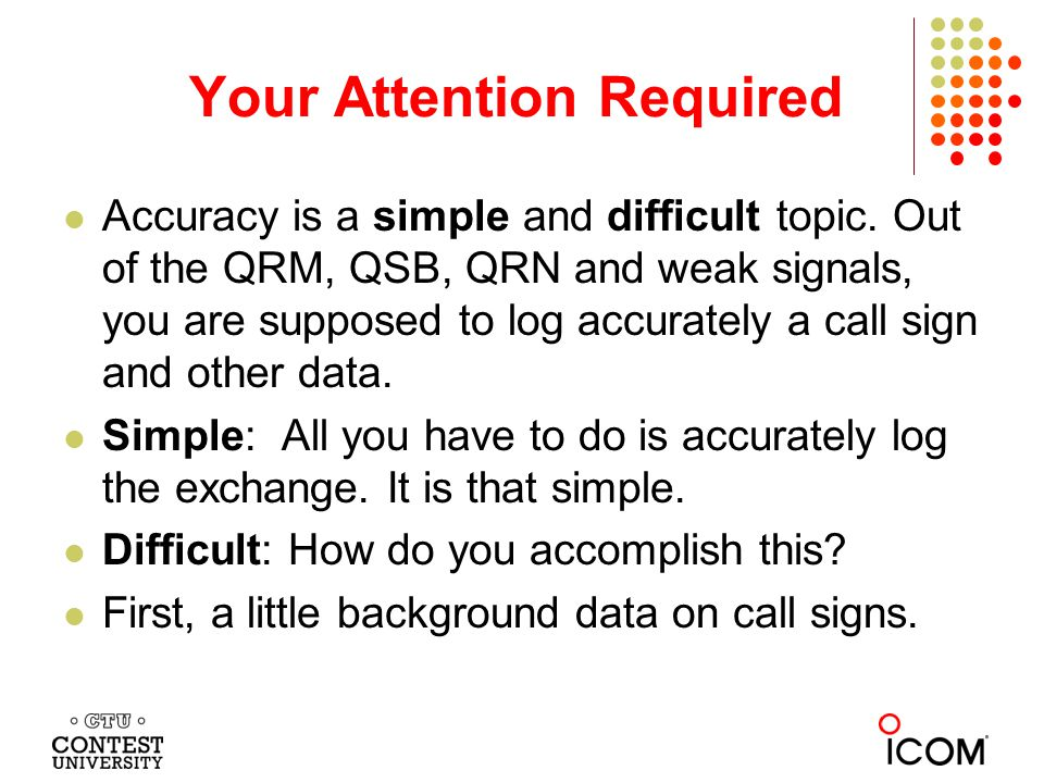 Copying Call signs If you get the call sign wrong, you will receive no credit for the QSO or any part of the exchange.