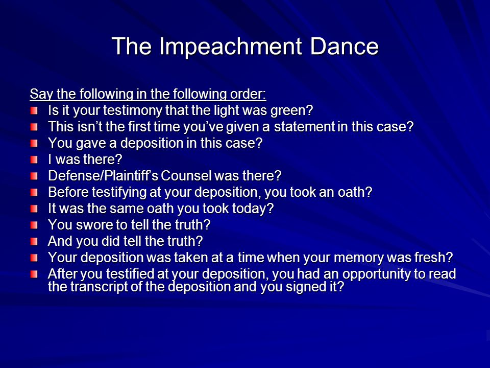 The Impeachment Dance (cont.) Say the following in the following order: Counsel (show deposition to opposing counsel) May I approach.
