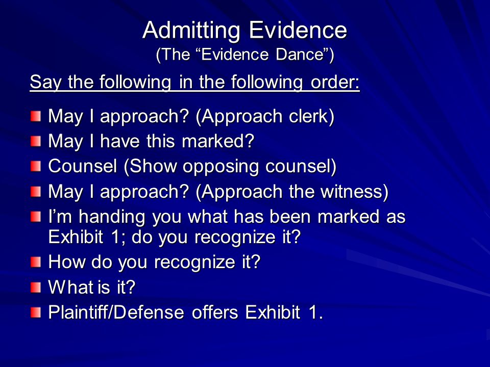 Objections How to Object Stand, state the objection confidently, and wait If judge allows it and looks to you, respond to opposing counsel Move to strike if the objection is sustained Sit Down Sources of Objections The Rules of Evidence (know them!) Motions in limine Look to practice guides for lists of common objections Avoid… Speaking Objections Looking at counsel (always argue to the bench) Overkill (choose your objections wisely) Timidity Thanking the court