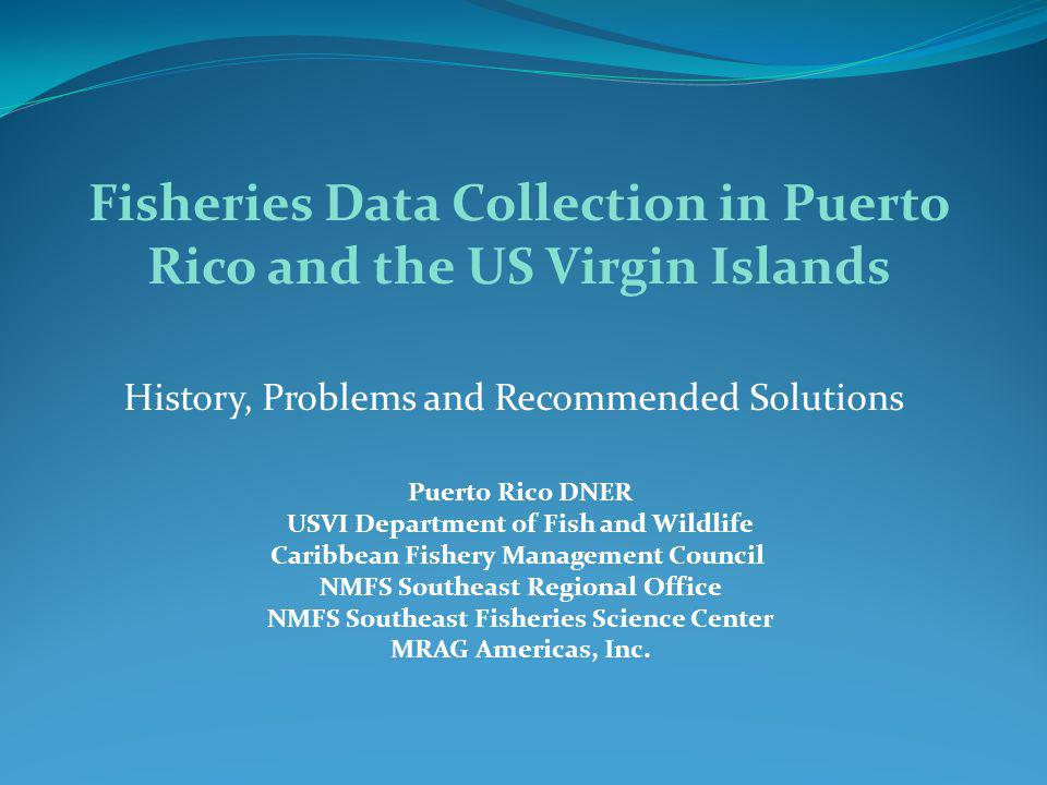 40 years of Data Collection Puerto Rico data collection began in 1967; USVI data collection began in 1974 Commercial data only, some recreational data in PR beginning in 2000 Landings by individual species submitted on fish tickets in PR Landings by species groups submitted on CCRs in USVI Port agents collect some species information and lengths