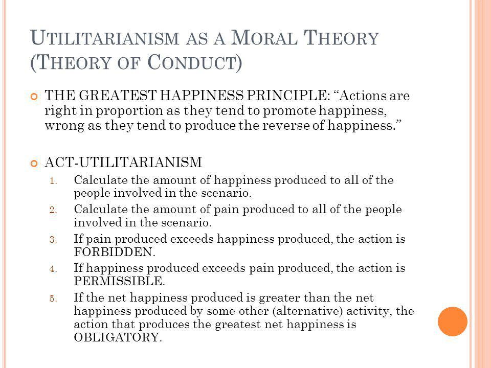U TILITARIANISM AS A M ORAL T HEORY (T HEORY OF C HARACTER ) A person is VIRTUOUS if one has a character that overall contributes to the greatest happiness.