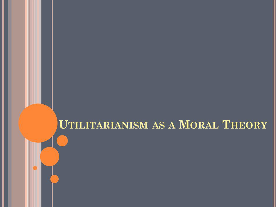 U TILITARIANISM AS A M ORAL T HEORY (T HEORY OF V ALUE ) HAPPINESS is intrinsically good; it is the summum bonum (the highest good).