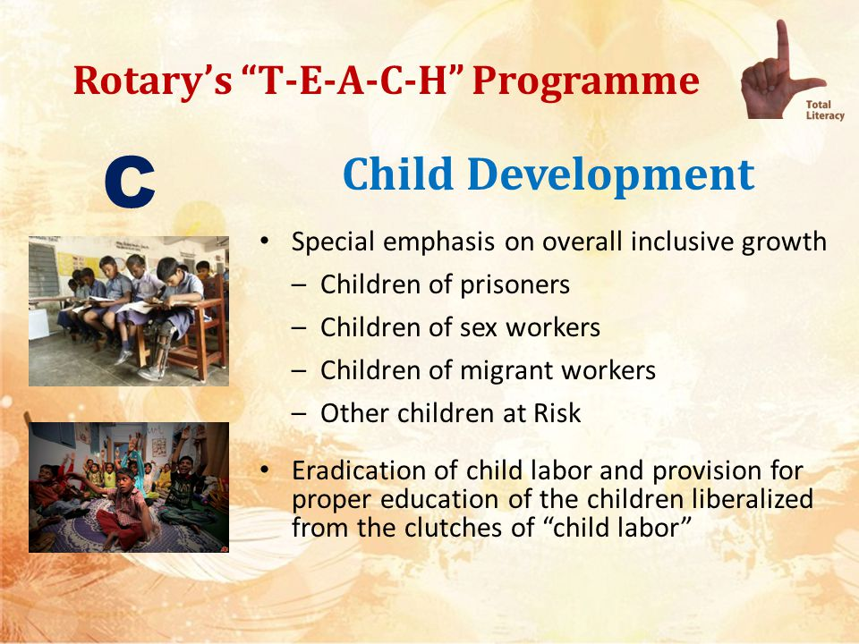 Rotarys T-E-A-C-H Programme Child Development Bringing the school dropouts back to school Equity in education for Differently abled children – Make use of provisions of RTE – Ensure amenities – Ensure teacher sensitivity – Ensure appropriate training for teachers Provision for scholarships to meritorious students C
