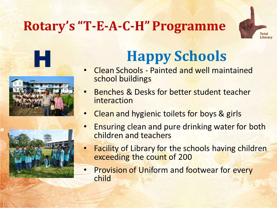Rotarys T-E-A-C-H Programme Happy Schools Well maintained space for teaching staff Clubs to identify schools which lack at least 4 of the above requisites and provide them to make them Happy Schools Districts / clubs to report their initial assessment as well as submit completion report H