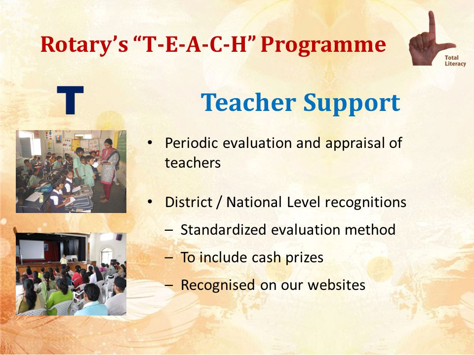 Rotarys T-E-A-C-H Programme Teacher Support Trained Volunteers as teachers – Training modules to be available online – Volunteers to be tested before being deputed – Special emphasis on youth/ senior citizens/ spouses of rotarians – Provision of contractual employment of volunteers – Continuous Teacher training through E Learning modules T