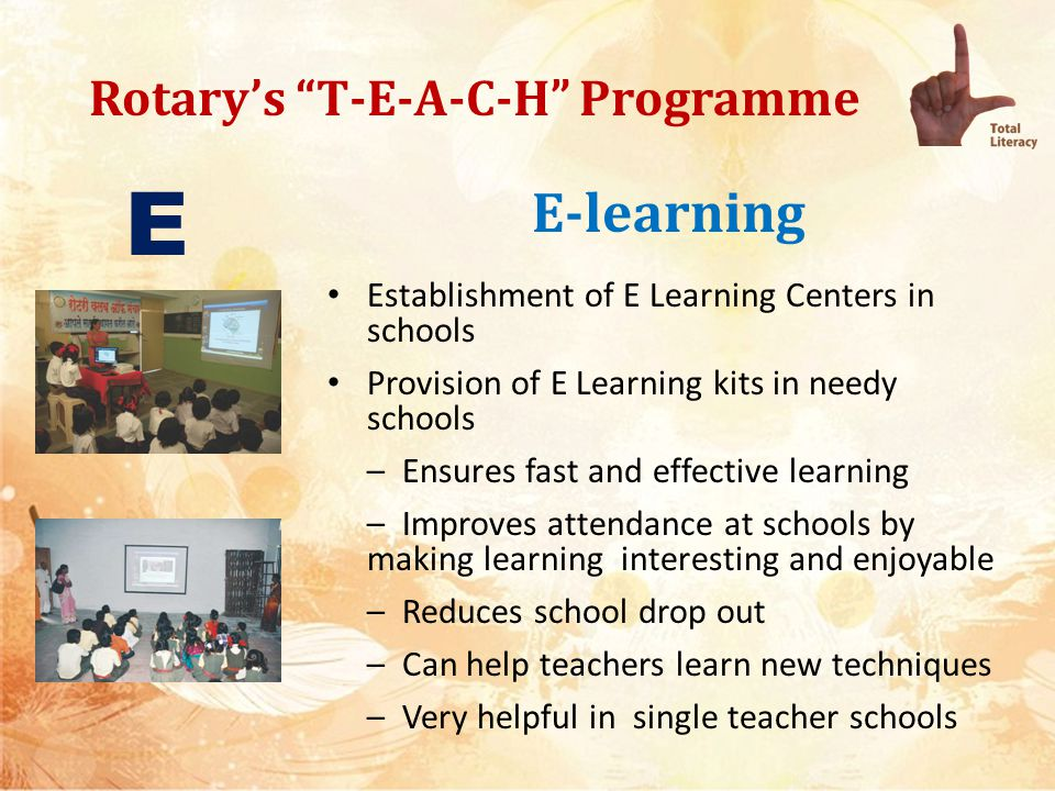 Rotarys T-E-A-C-H Programme E-learning Idea is to supplement staff and not replace them It acts as an Urban- Rural Leveller Development of Software for each state curriculum in local language and English to be Govt s responsibility with Rotary s advocacy Other cost such as projector/power back up etc to be approx 30,000/- to be shared equally between National committee, Club and school E