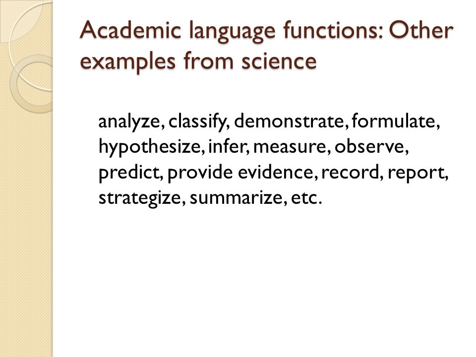 Common Function Words: Examples from Science Definition: refers to, is the same as, consists of, in other words Providing an example: for instance, including, such as, like Sequencing: first…second, next, finally, following, not long after Showing cause and effect: because, as a result of, if…then, for this reason