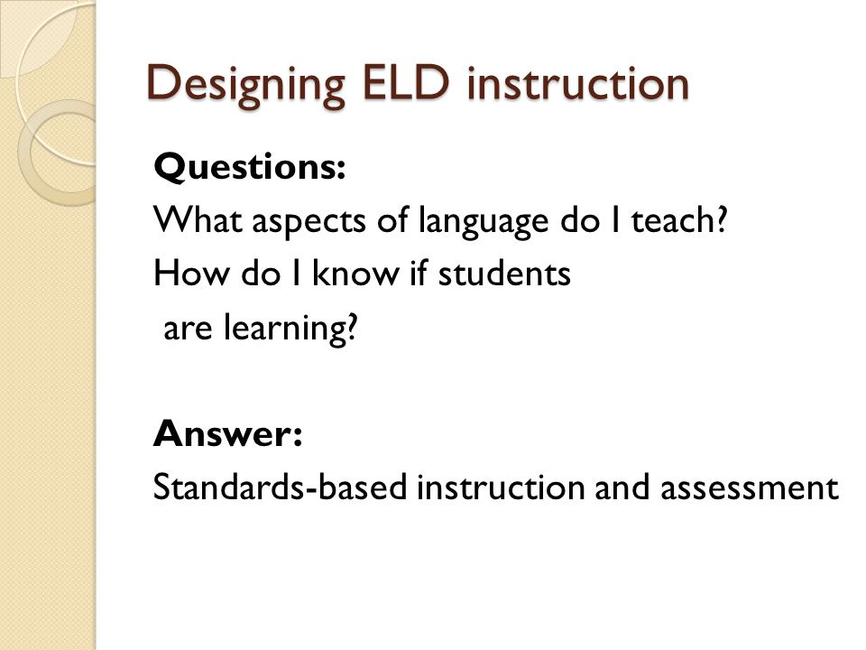 Planning, enacting and evaluating Instructed ELD Step 1: Identify the learners language proficiency level Step 2: Select standards-based language objectives for instructed ELD Step 3: Design and enact activities Step 4: Assess learning through standards- referenced assessments