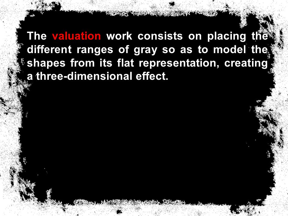 The valuation work consists of placing the different ranges of gray so as to model the shapes from its flat representation, creating a three-dimensional effect.