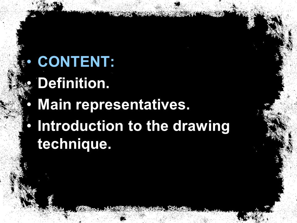 CONTENT: Definition. Main representatives. Introduction to the drawing technique.