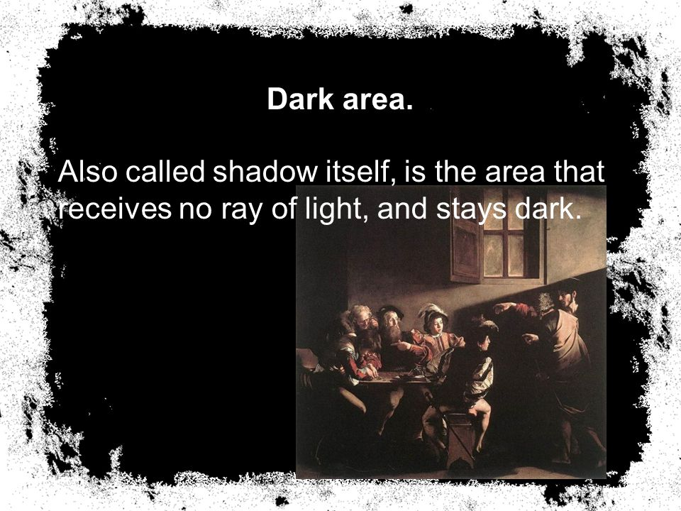 Dark area. Also called shadow itself, is the area that receives no ray of light, and stays dark.